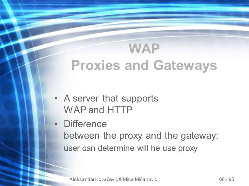 Aleksandar Kovačević & Mina Mićanović 66 / 95 WAP Proxies and Gateways A server that supports WAP and HTTP Difference between the proxy and the gatewa