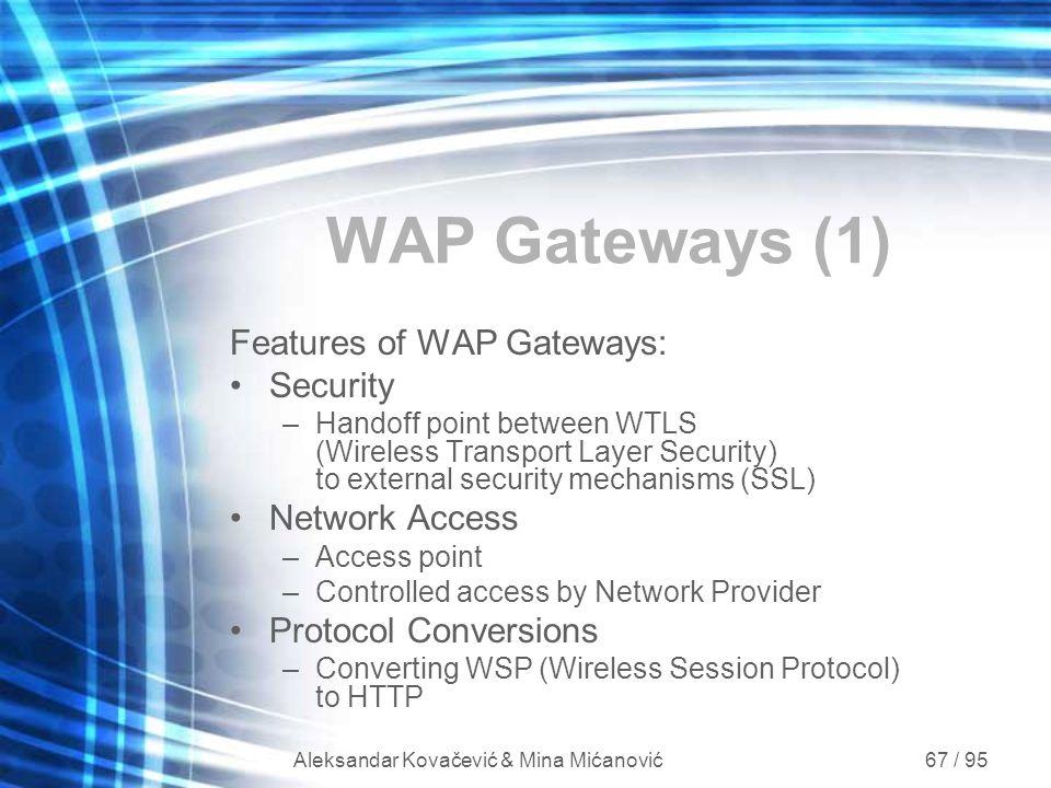 Aleksandar Kovačević & Mina Mićanović 67 / 95 WAP Gateways (1) Features of WAP Gateways: Security –Handoff point between WTLS (Wireless Transport Laye