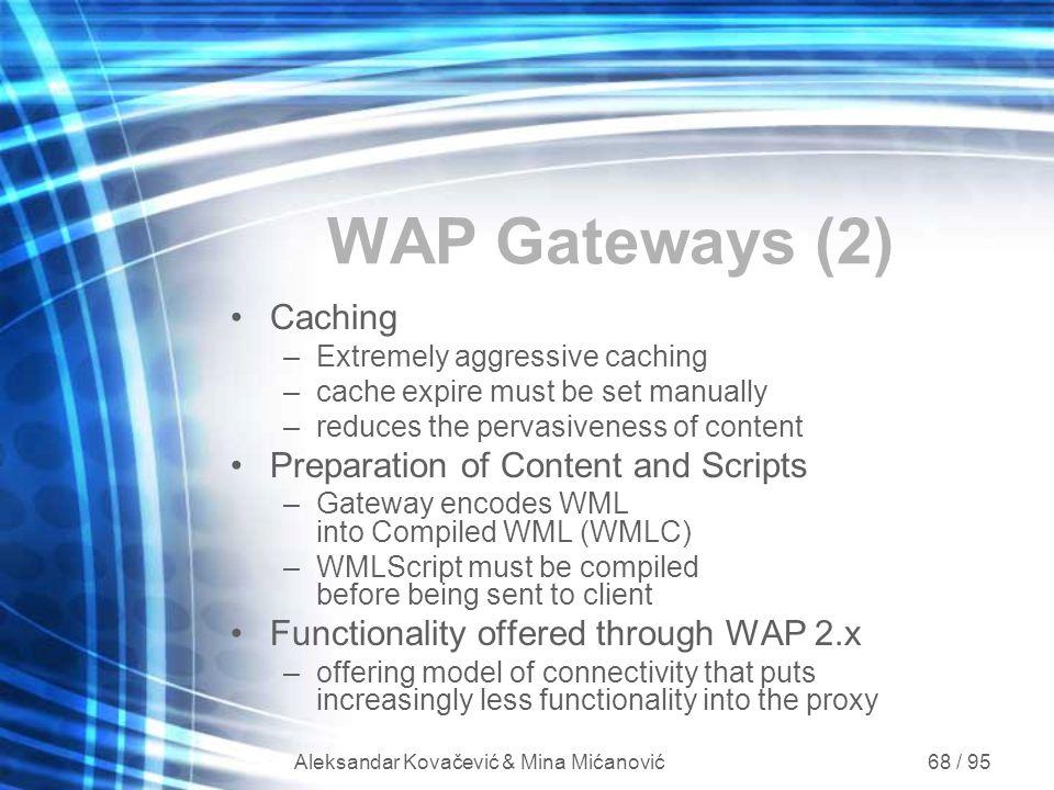Aleksandar Kovačević & Mina Mićanović 68 / 95 WAP Gateways (2) Caching –Extremely aggressive caching –cache expire must be set manually –reduces the p