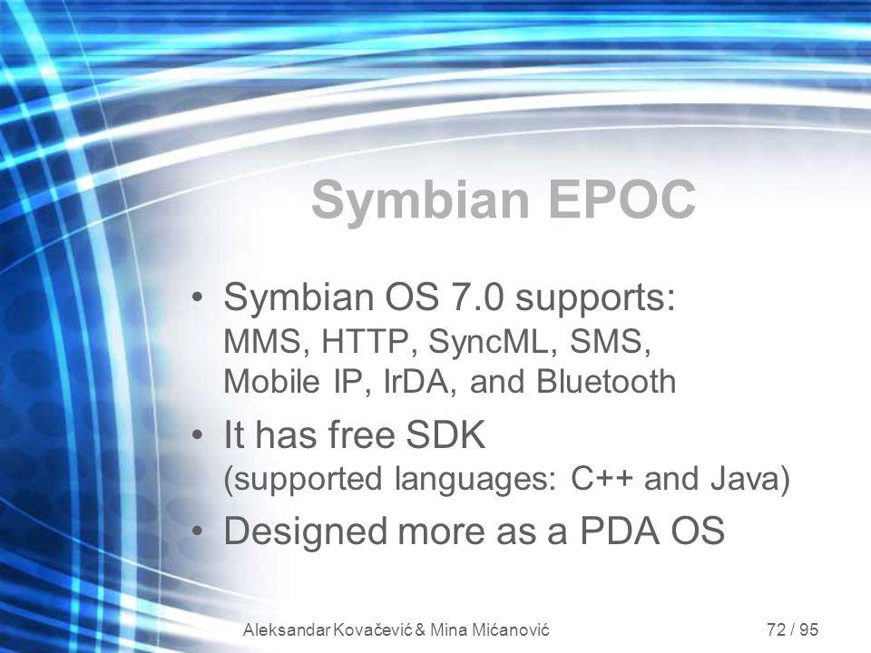 Aleksandar Kovačević & Mina Mićanović 72 / 95 Symbian EPOC Symbian OS 7.0 supports: MMS, HTTP, SyncML, SMS, Mobile IP, IrDA, and Bluetooth It has free