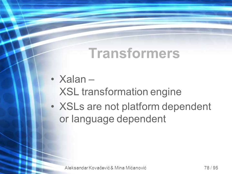 Aleksandar Kovačević & Mina Mićanović 78 / 95 Transformers Xalan – XSL transformation engine XSLs are not platform dependent or language dependent