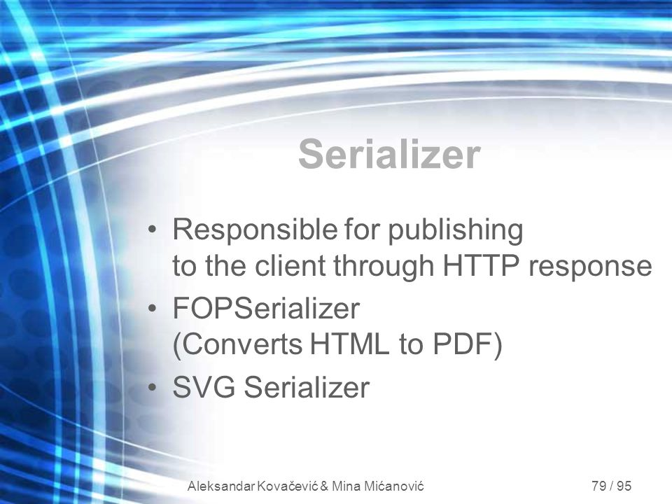 Aleksandar Kovačević & Mina Mićanović 79 / 95 Serializer Responsible for publishing to the client through HTTP response FOPSerializer (Converts HTML t