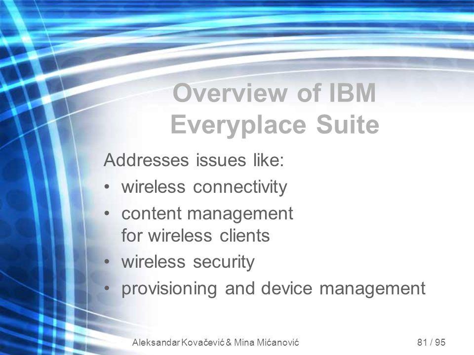 Aleksandar Kovačević & Mina Mićanović 81 / 95 Overview of IBM Everyplace Suite Addresses issues like: wireless connectivity content management for wir