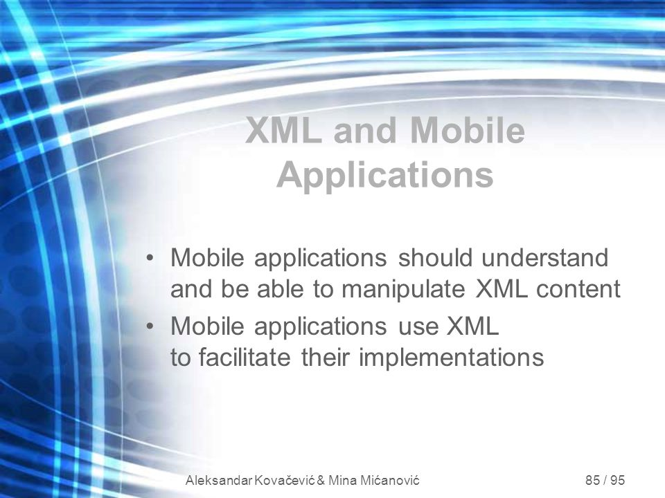 Aleksandar Kovačević & Mina Mićanović 85 / 95 XML and Mobile Applications Mobile applications should understand and be able to manipulate XML content