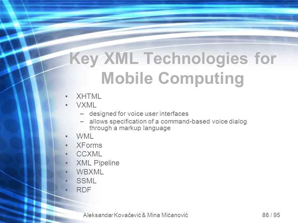 Aleksandar Kovačević & Mina Mićanović 86 / 95 Key XML Technologies for Mobile Computing XHTML VXML –designed for voice user interfaces –allows specifi