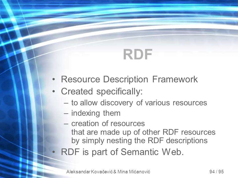 Aleksandar Kovačević & Mina Mićanović 94 / 95 RDF Resource Description Framework Created specifically: –to allow discovery of various resources –index