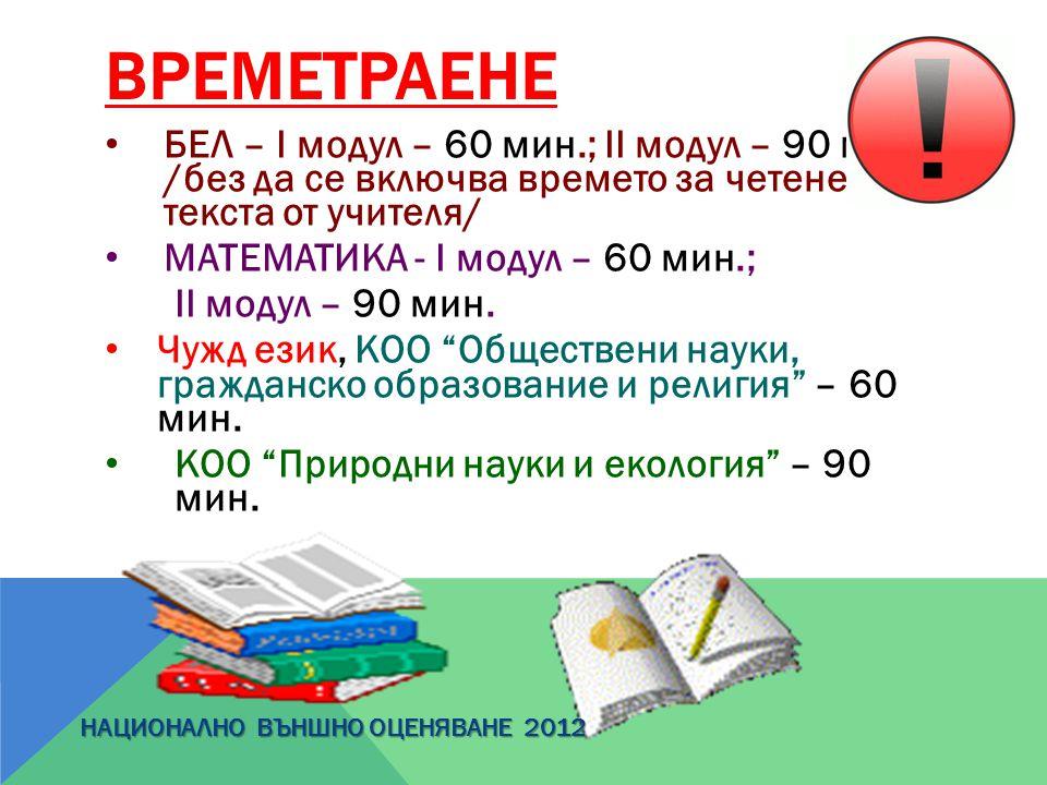 ВРЕМЕТРАЕНЕ БЕЛ – І модул – 60 мин.; ІІ модул – 90 мин. /без да се включва времето за четене на текста от учителя/ МАТЕМАТИКА - І модул – 60 мин.; ІІ