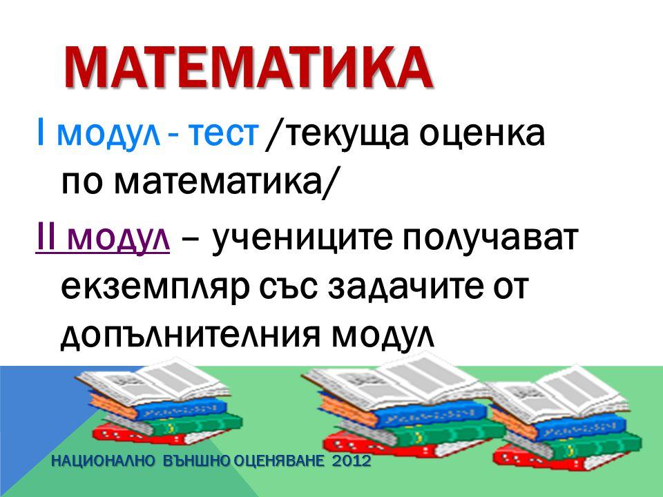 МАТЕМАТИКА І модул - тест /текуща оценка по математика/ ІІ модул – учениците получават екземпляр със задачите от допълнителния модул НАЦИОНАЛНО ВЪНШНО
