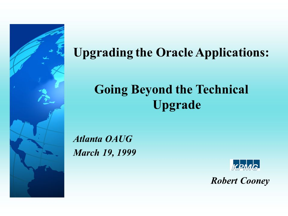 Upgrading the Oracle Applications: Going Beyond the Technical Upgrade Atlanta OAUG March 19, 1999 Robert Cooney