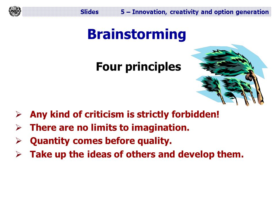 Slides 5 – Innovation, creativity and option generation Brainstorming Four principles  Any kind of criticism is strictly forbidden!  There are no li
