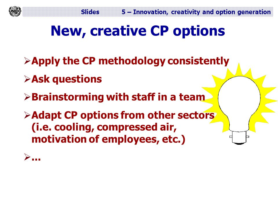 Slides 5 – Innovation, creativity and option generation New, creative CP options  Apply the CP methodology consistently  Ask questions  Brainstormi