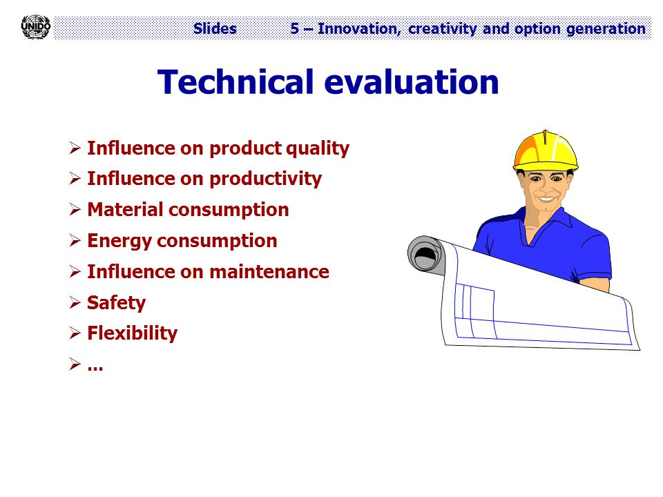 Slides 5 – Innovation, creativity and option generation Technical evaluation  Influence on product quality  Influence on productivity  Material con