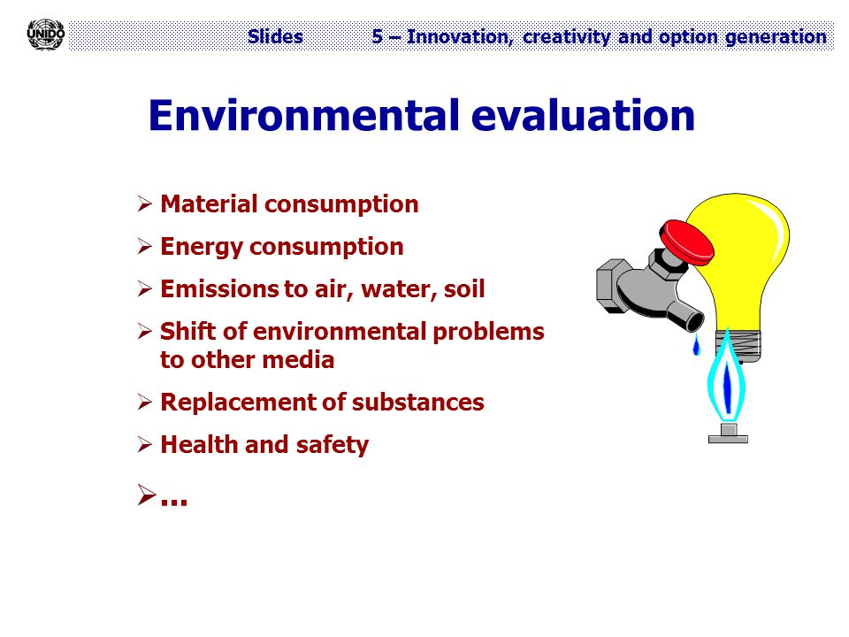 Slides 5 – Innovation, creativity and option generation Environmental evaluation  Material consumption  Energy consumption  Emissions to air, water