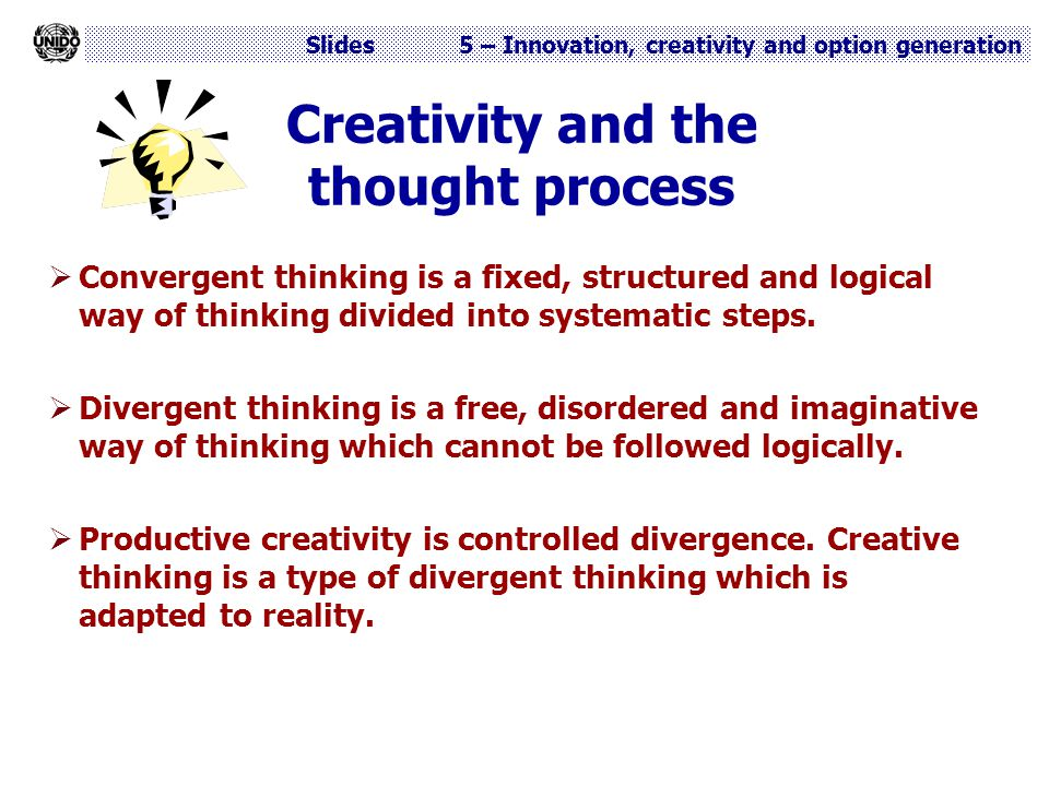 Slides 5 – Innovation, creativity and option generation Creativity and the thought process  Convergent thinking is a fixed, structured and logical wa