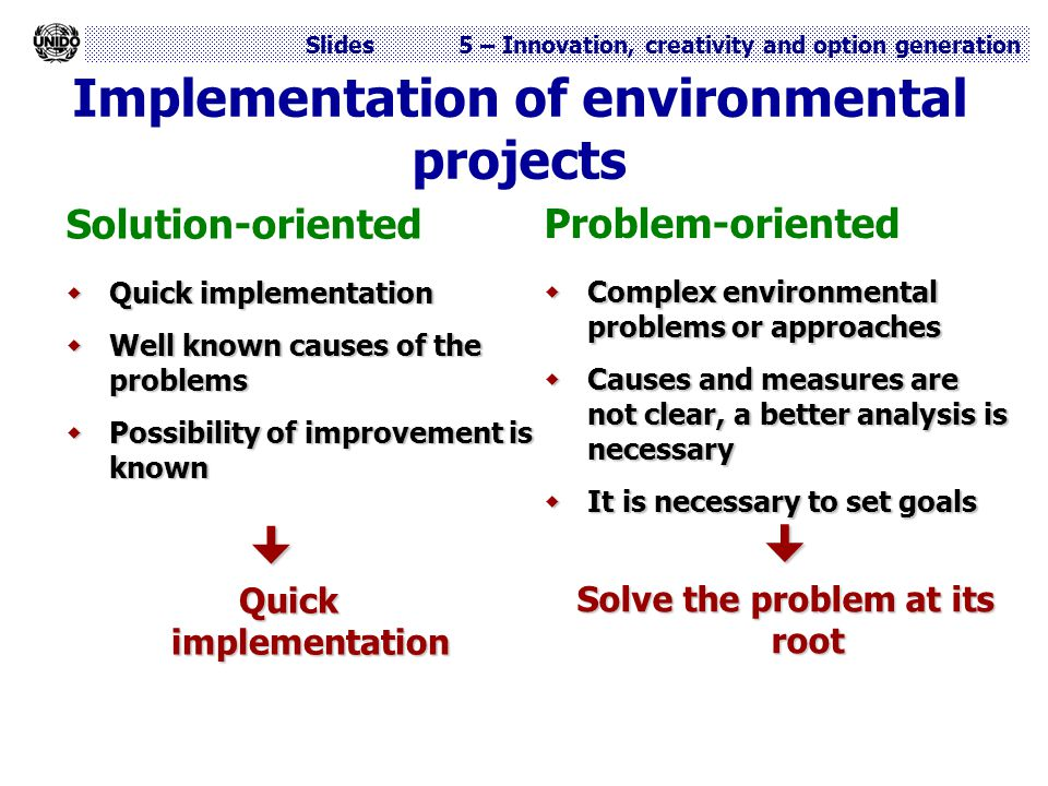 Slides 5 – Innovation, creativity and option generation Implementation of environmental projects Solution-oriented  Quick implementation  Well known