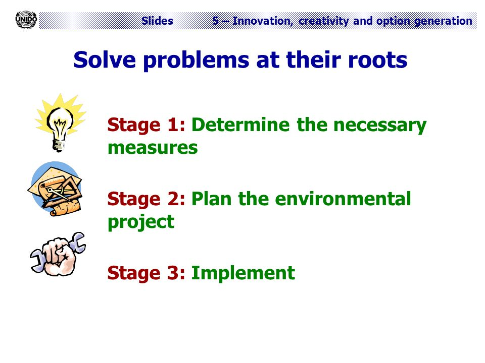 Slides 5 – Innovation, creativity and option generation Solve problems at their roots Stage 1: Determine the necessary measures Stage 2: Plan the envi
