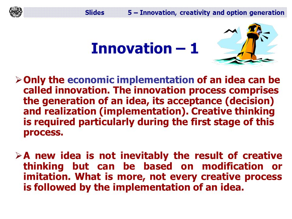 Slides 5 – Innovation, creativity and option generation Innovation – 1  Only the economic implementation of an idea can be called innovation. The inn