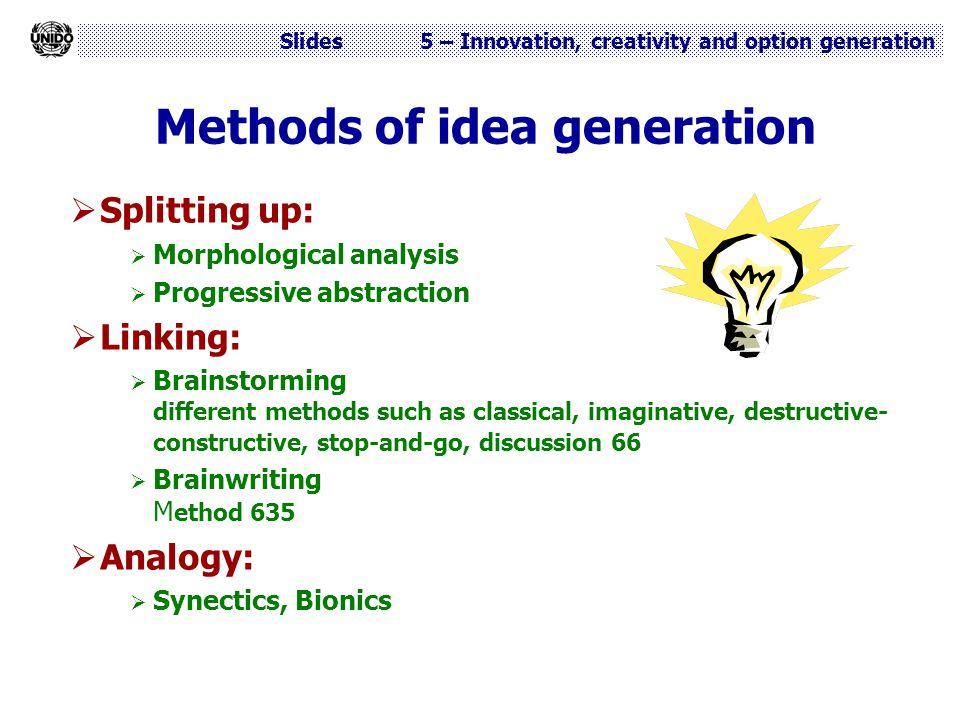 Slides 5 – Innovation, creativity and option generation Methods of idea generation  Splitting up:  Morphological analysis  Progressive abstraction