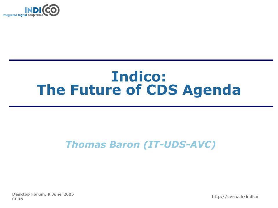 Desktop Forum, 9 June 2005 CERN http://cern.ch/indico Indico: The Future of CDS Agenda Thomas Baron (IT-UDS-AVC)