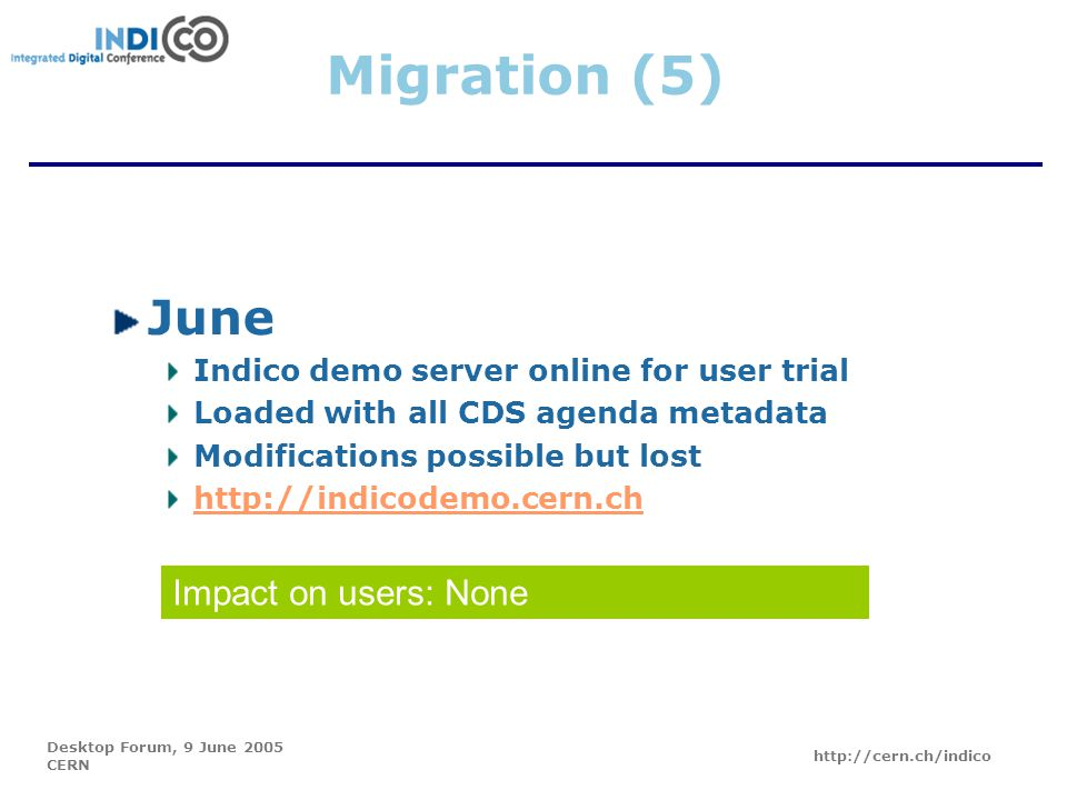 Desktop Forum, 9 June 2005 CERN http://cern.ch/indico Migration (5) June Indico demo server online for user trial Loaded with all CDS agenda metadata Modifications possible but lost http://indicodemo.cern.ch Impact on users: None