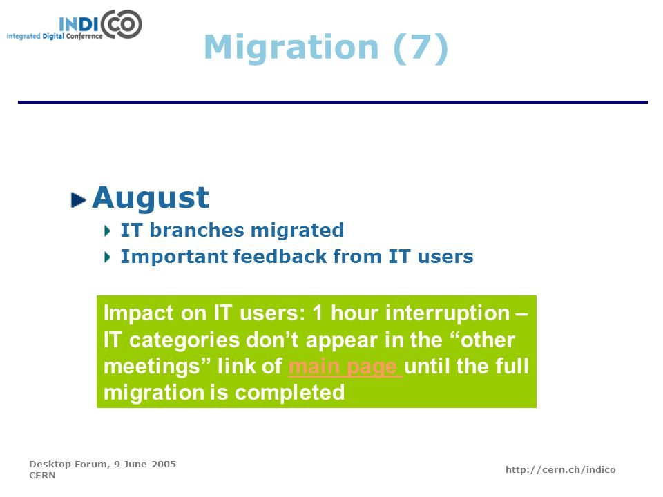 Desktop Forum, 9 June 2005 CERN http://cern.ch/indico Migration (7) August IT branches migrated Important feedback from IT users Impact on IT users: 1 hour interruption – IT categories don't appear in the other meetings link of main page until the full migration is completedmain page
