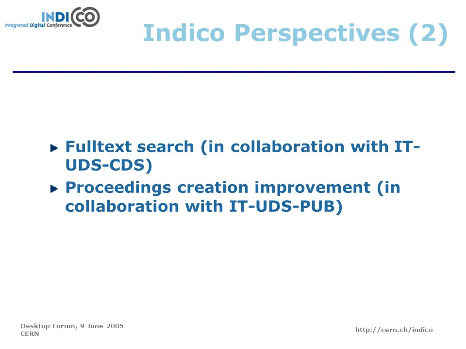 Desktop Forum, 9 June 2005 CERN http://cern.ch/indico Indico Perspectives (2) Fulltext search (in collaboration with IT- UDS-CDS) Proceedings creation improvement (in collaboration with IT-UDS-PUB)