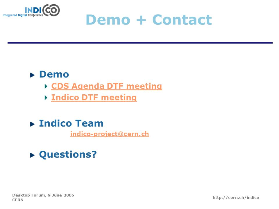 Desktop Forum, 9 June 2005 CERN http://cern.ch/indico Demo + Contact Demo CDS Agenda DTF meeting Indico DTF meeting Indico Team indico-project@cern.ch Questions