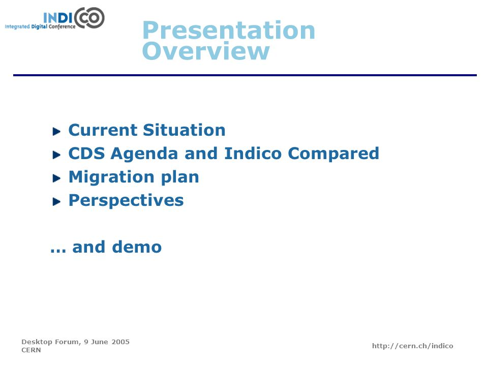 Desktop Forum, 9 June 2005 CERN http://cern.ch/indico Presentation Overview Current Situation CDS Agenda and Indico Compared Migration plan Perspectives … and demo