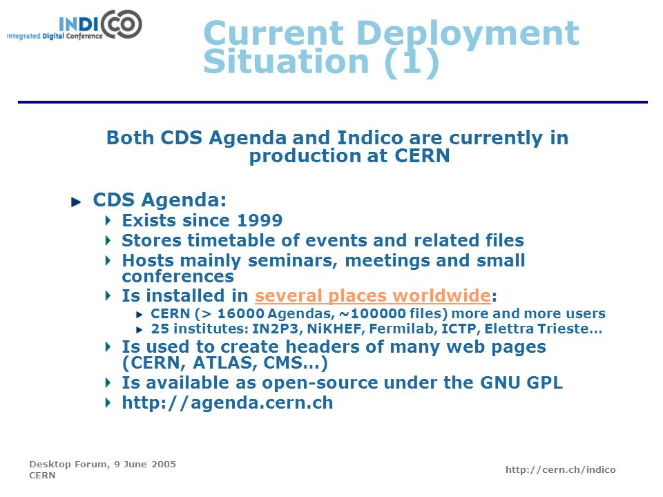 Desktop Forum, 9 June 2005 CERN http://cern.ch/indico Current Deployment Situation (1) Both CDS Agenda and Indico are currently in production at CERN CDS Agenda: Exists since 1999 Stores timetable of events and related files Hosts mainly seminars, meetings and small conferences Is installed in several places worldwide:several places worldwide CERN (> 16000 Agendas, ~100000 files) more and more users 25 institutes: IN2P3, NiKHEF, Fermilab, ICTP, Elettra Trieste… Is used to create headers of many web pages (CERN, ATLAS, CMS…) Is available as open-source under the GNU GPL http://agenda.cern.ch