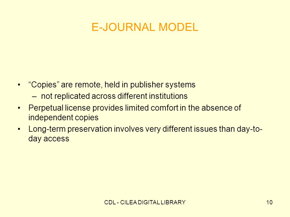 CDL - CILEA DIGITAL LIBRARY10 E-JOURNAL MODEL Copies are remote, held in publisher systems –not replicated across different institutions Perpetual license provides limited comfort in the absence of independent copies Long-term preservation involves very different issues than day-to- day access