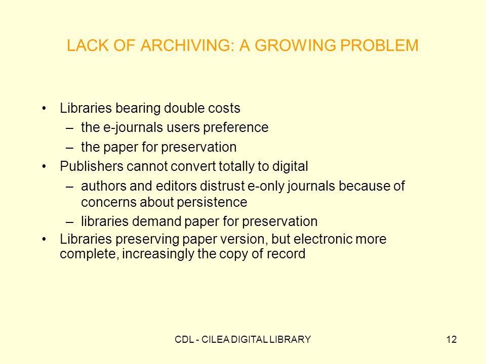 CDL - CILEA DIGITAL LIBRARY12 LACK OF ARCHIVING: A GROWING PROBLEM Libraries bearing double costs –the e-journals users preference –the paper for preservation Publishers cannot convert totally to digital –authors and editors distrust e-only journals because of concerns about persistence –libraries demand paper for preservation Libraries preserving paper version, but electronic more complete, increasingly the copy of record