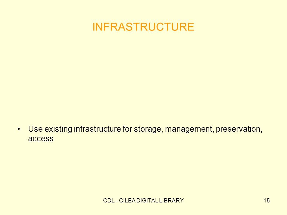 CDL - CILEA DIGITAL LIBRARY15 INFRASTRUCTURE Use existing infrastructure for storage, management, preservation, access