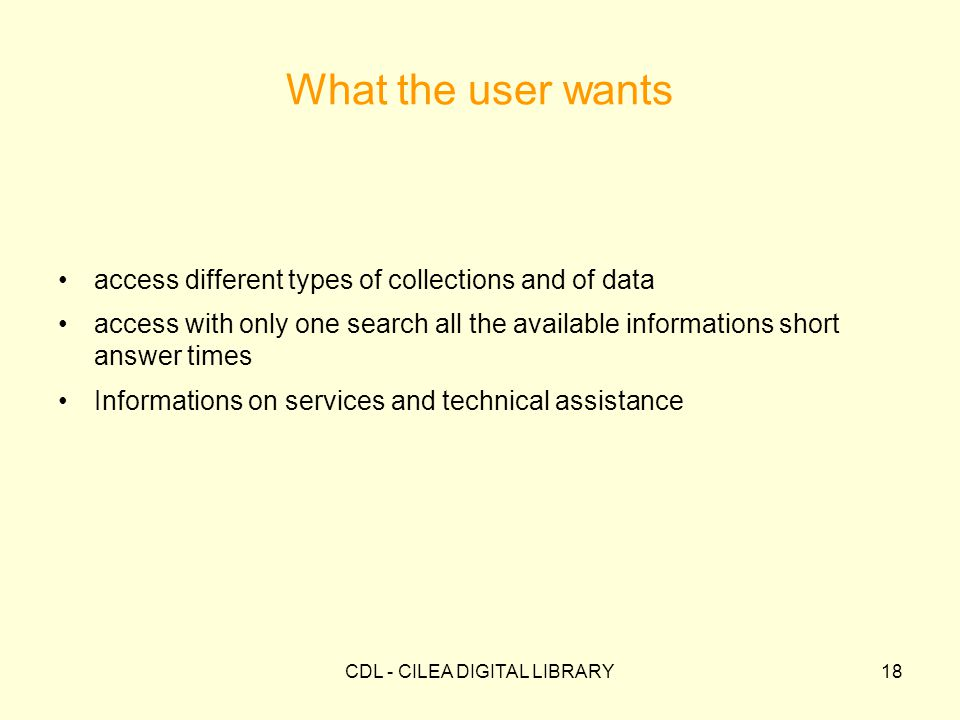 CDL - CILEA DIGITAL LIBRARY18 What the user wants access different types of collections and of data access with only one search all the available informations short answer times Informations on services and technical assistance