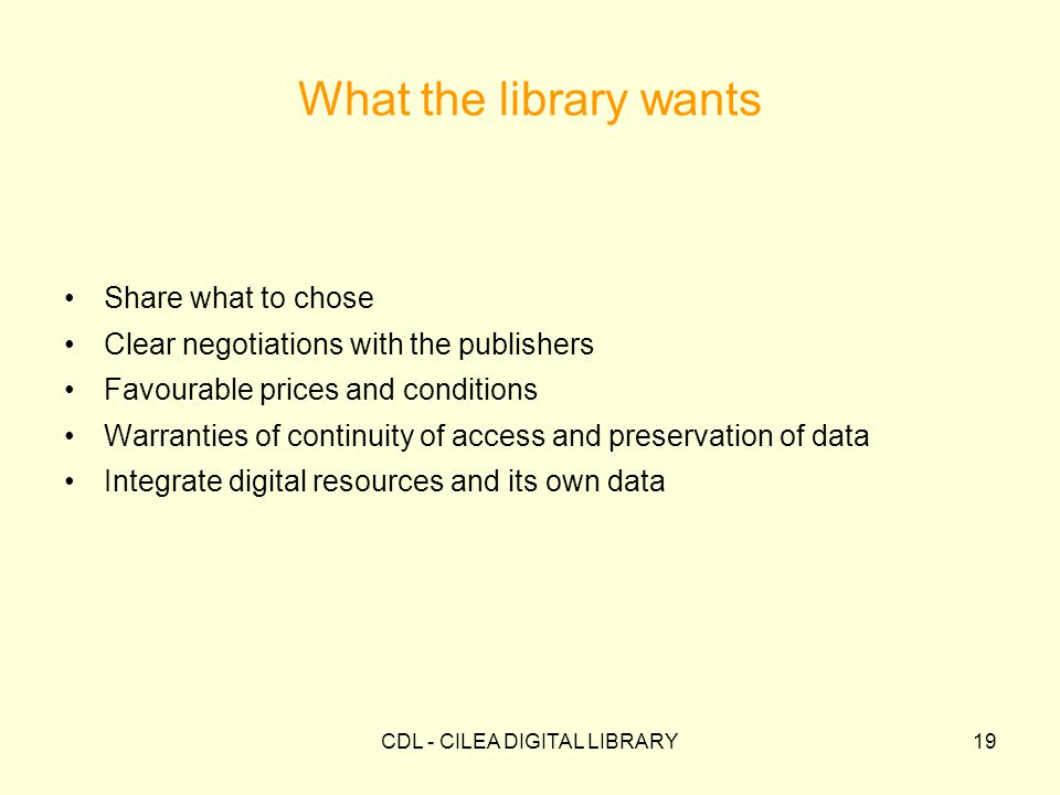 CDL - CILEA DIGITAL LIBRARY19 What the library wants Share what to chose Clear negotiations with the publishers Favourable prices and conditions Warranties of continuity of access and preservation of data Integrate digital resources and its own data