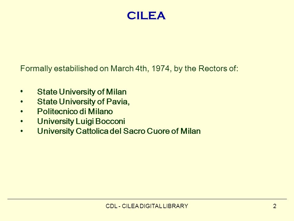 CDL - CILEA DIGITAL LIBRARY2 CILEA Formally estabilished on March 4th, 1974, by the Rectors of: State University of Milan State University of Pavia, Politecnico di Milano University Luigi Bocconi University Cattolica del Sacro Cuore of Milan