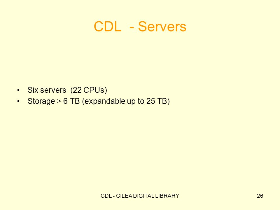 CDL - CILEA DIGITAL LIBRARY26 CDL - Servers Six servers (22 CPUs) Storage > 6 TB (expandable up to 25 TB)