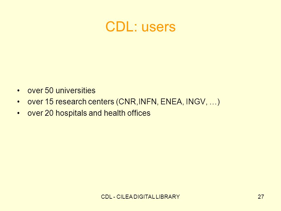 CDL - CILEA DIGITAL LIBRARY27 CDL: users over 50 universities over 15 research centers (CNR,INFN, ENEA, INGV, …) over 20 hospitals and health offices