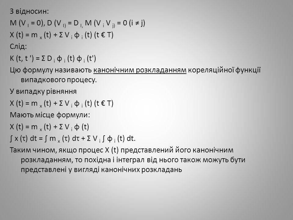 З відносин: M (V I = 0), D (V I) = D I, M (V i V j) = 0 (i ≠ j) X (t) = m x (t) + Σ V i φ i (t) (t € T) Слід: K (t, t ') = Σ D i φ i (t) φ i (t') Цю ф