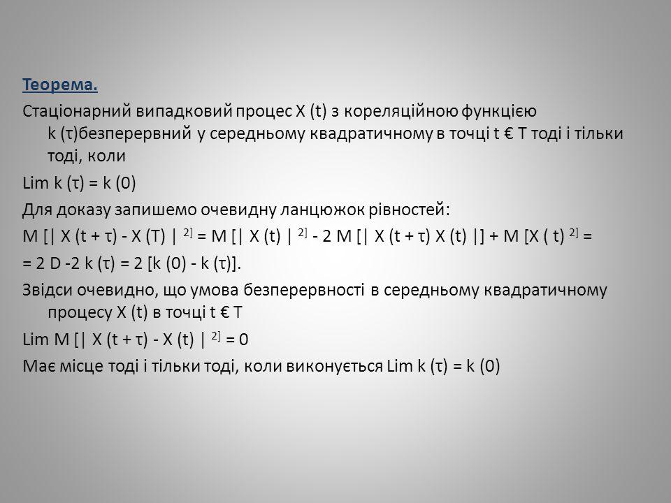 Теорема. Стаціонарний випадковий процес X (t) з кореляційною функцією k (τ)безперервний у середньому квадратичному в точці t € T тоді і тільки тоді, к