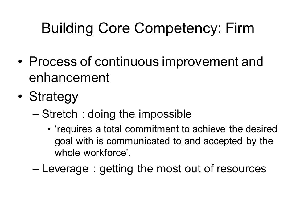 Building Core Competency: Firm Process of continuous improvement and enhancement Strategy –Stretch : doing the impossible 'requires a total commitment to achieve the desired goal with is communicated to and accepted by the whole workforce'.