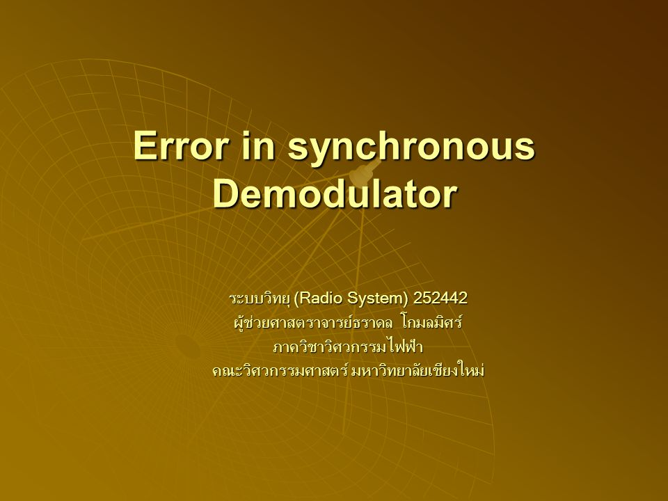 Error in synchronous Demodulator ระบบวิทยุ (Radio System) 252442 ผู้ช่วยศาสตราจารย์ธราดล โกมลมิศร์ ภาควิชาวิศวกรรมไฟฟ้า คณะวิศวกรรมศาสตร์ มหาวิทยาลัยเชียงใหม่