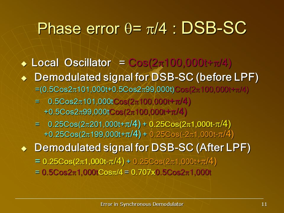 Error in Synchronous Demodulator 11 Phase error  =  /4 : DSB-SC  Local Oscillator = Cos(2  100,000t+  /4)  Demodulated signal for DSB-SC (before LPF) =(0.5Cos2  101,000t+0.5Cos2  99,000t)Cos(2  100,000t+  /4) = 0.5Cos2  101,000tCos(2  100,000t +  /4) +0.5Cos2  99,000tCos(2  100,000t +  /4) = 0.25Cos(2  201,000t+  /4) + 0.25Cos(2  1,000t-  /4) +0.25Cos(2  199,000t+  /4) + 0.25Cos(-2  1,000t-  /4)  Demodulated signal for DSB-SC (After LPF) = 0.25Cos(2  1,000t-  /4) + 0.25Cos(2  1,000t+  /4) = 0.5Cos2  1,000tCos  /4 = 0.707x0.5Cos2  1,000t