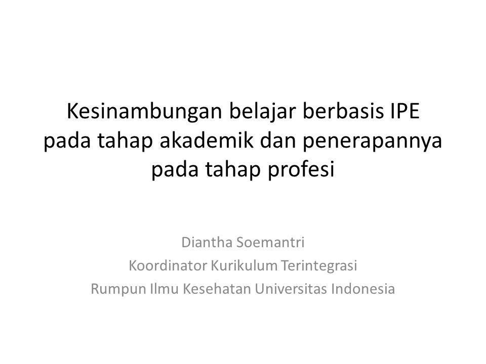 Kesinambungan belajar berbasis IPE pada tahap akademik dan penerapannya pada tahap profesi Diantha Soemantri Koordinator Kurikulum Terintegrasi Rumpun Ilmu Kesehatan Universitas Indonesia