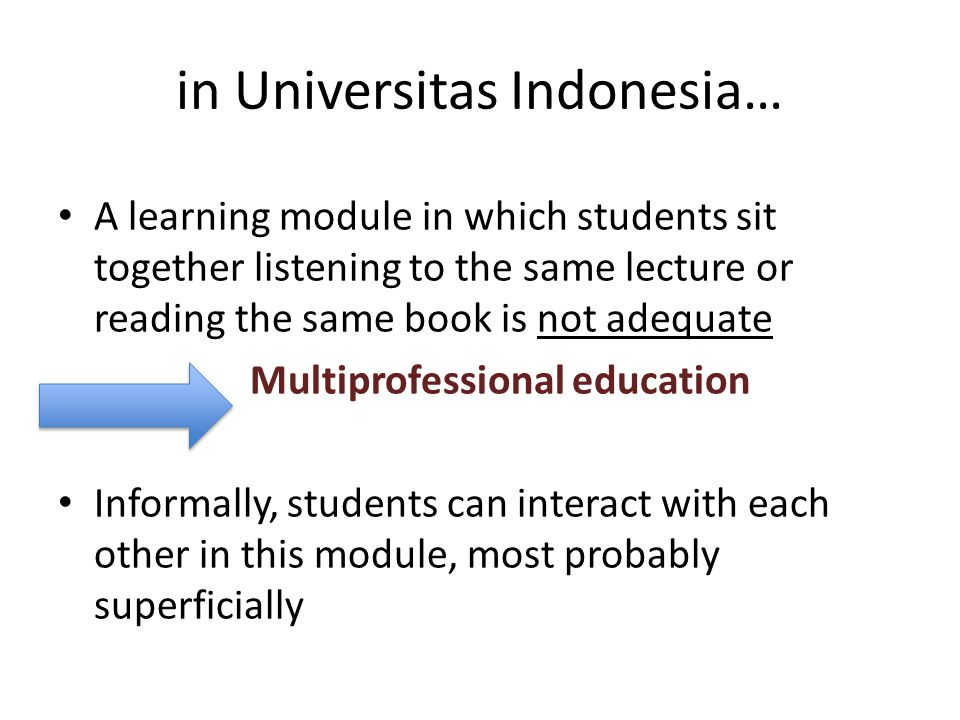 in Universitas Indonesia… A learning module in which students sit together listening to the same lecture or reading the same book is not adequate Multiprofessional education Informally, students can interact with each other in this module, most probably superficially