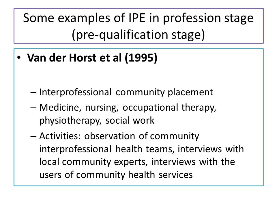 Some examples of IPE in profession stage (pre-qualification stage) Van der Horst et al (1995) – Interprofessional community placement – Medicine, nursing, occupational therapy, physiotherapy, social work – Activities: observation of community interprofessional health teams, interviews with local community experts, interviews with the users of community health services