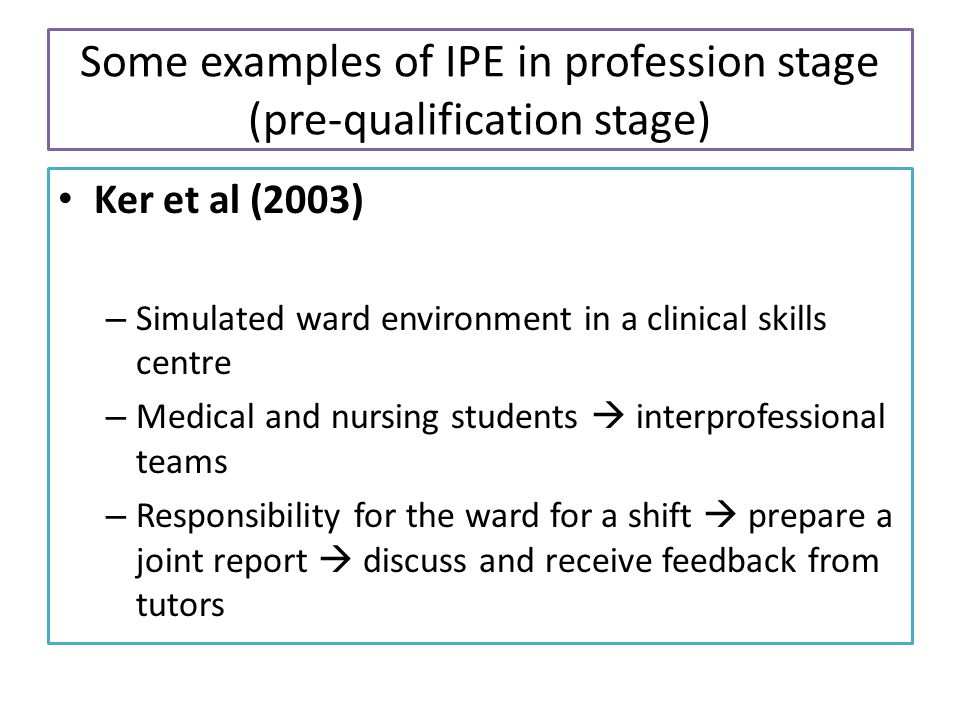 Some examples of IPE in profession stage (pre-qualification stage) Ker et al (2003) – Simulated ward environment in a clinical skills centre – Medical and nursing students  interprofessional teams – Responsibility for the ward for a shift  prepare a joint report  discuss and receive feedback from tutors