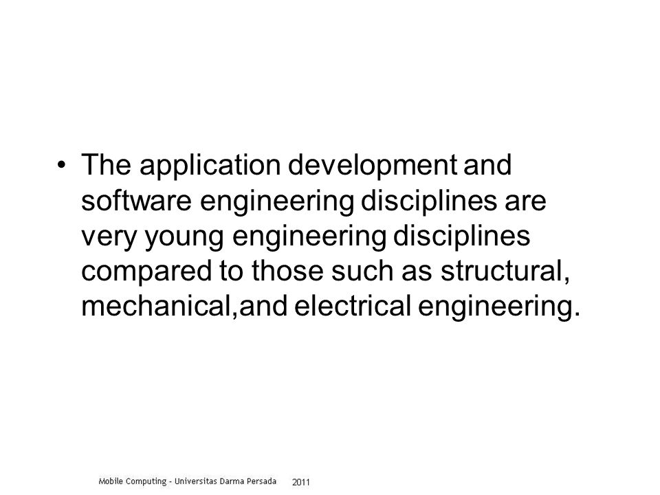 The application development and software engineering disciplines are very young engineering disciplines compared to those such as structural, mechanical,and electrical engineering.