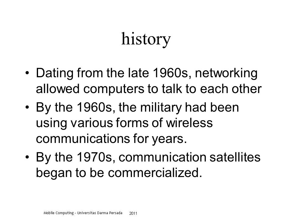 history Dating from the late 1960s, networking allowed computers to talk to each other By the 1960s, the military had been using various forms of wireless communications for years.
