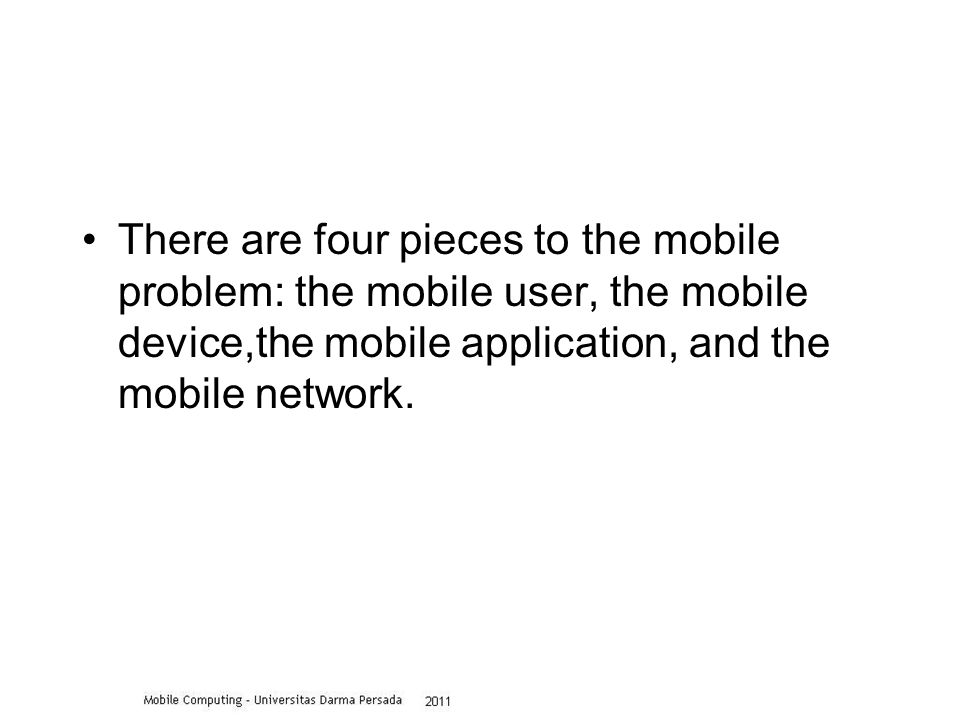 There are four pieces to the mobile problem: the mobile user, the mobile device,the mobile application, and the mobile network.