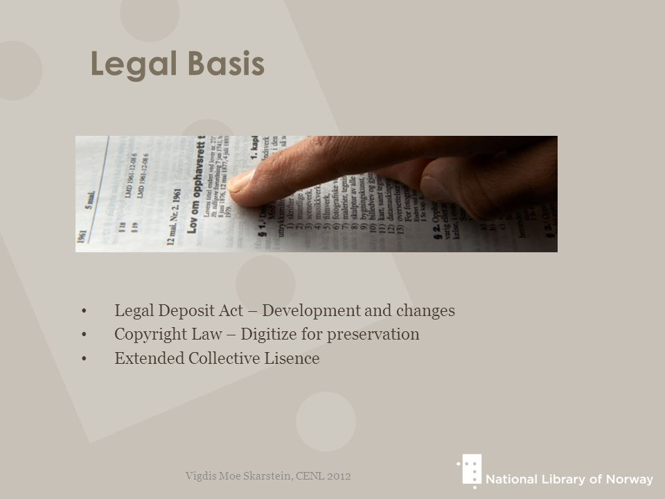 Legal Basis Legal Deposit Act – Development and changes Copyright Law – Digitize for preservation Extended Collective Lisence Vigdis Moe Skarstein, CE